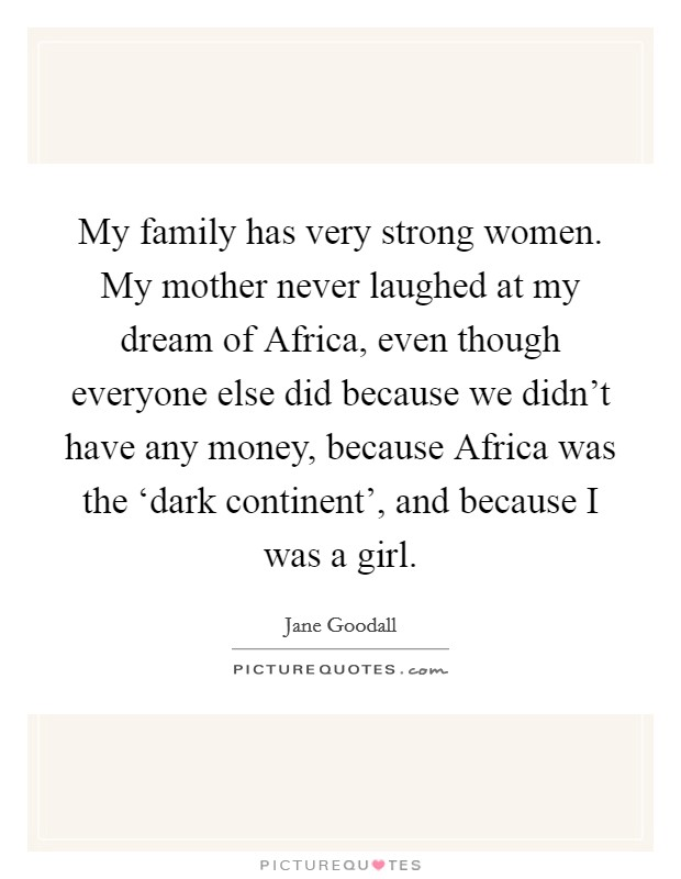 My family has very strong women. My mother never laughed at my dream of Africa, even though everyone else did because we didn't have any money, because Africa was the 'dark continent', and because I was a girl Picture Quote #1