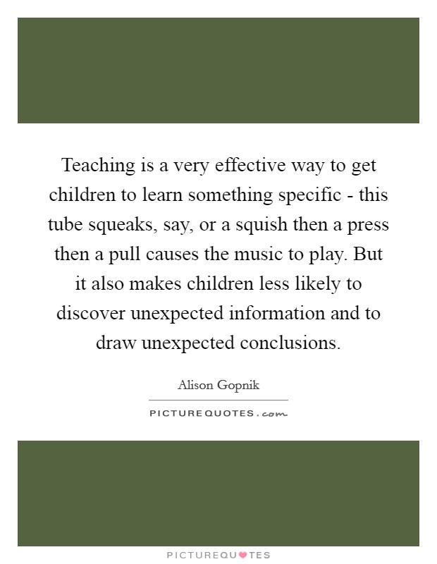 Teaching is a very effective way to get children to learn something specific - this tube squeaks, say, or a squish then a press then a pull causes the music to play. But it also makes children less likely to discover unexpected information and to draw unexpected conclusions Picture Quote #1