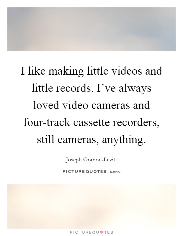 I like making little videos and little records. I've always loved video cameras and four-track cassette recorders, still cameras, anything Picture Quote #1