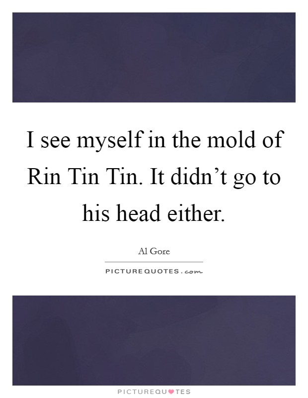 I see myself in the mold of Rin Tin Tin. It didn't go to his head either Picture Quote #1
