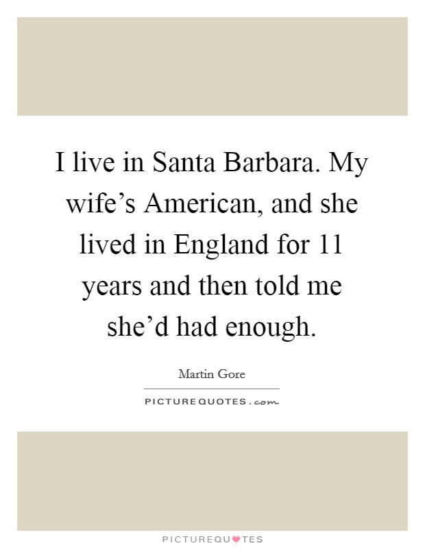 I live in Santa Barbara. My wife's American, and she lived in England for 11 years and then told me she'd had enough Picture Quote #1