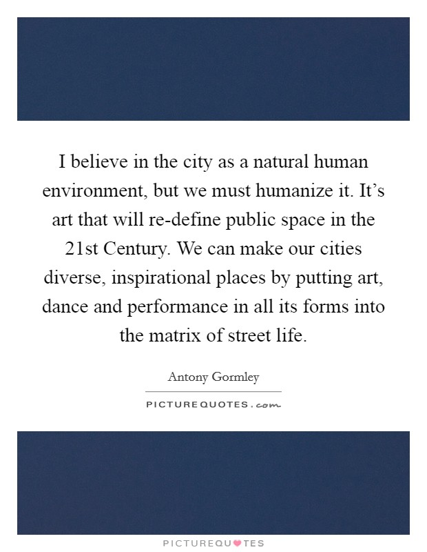 I believe in the city as a natural human environment, but we must humanize it. It's art that will re-define public space in the 21st Century. We can make our cities diverse, inspirational places by putting art, dance and performance in all its forms into the matrix of street life Picture Quote #1