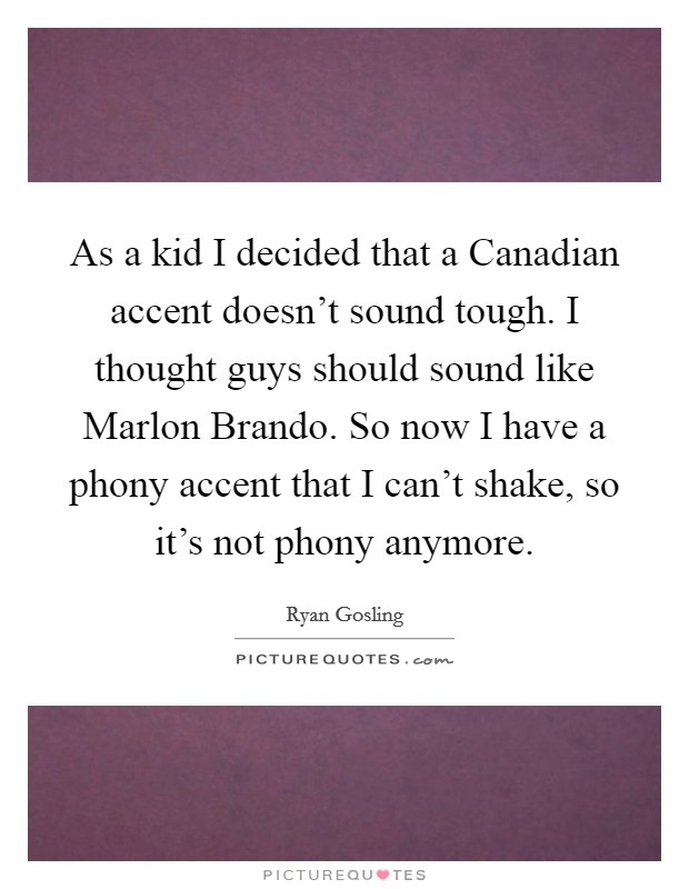 As a kid I decided that a Canadian accent doesn't sound tough. I thought guys should sound like Marlon Brando. So now I have a phony accent that I can't shake, so it's not phony anymore Picture Quote #1
