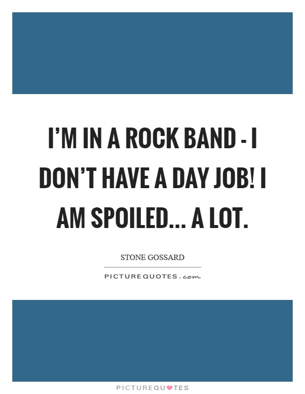 I'm in a rock band - I don't have a day job! I am spoiled... a lot Picture Quote #1