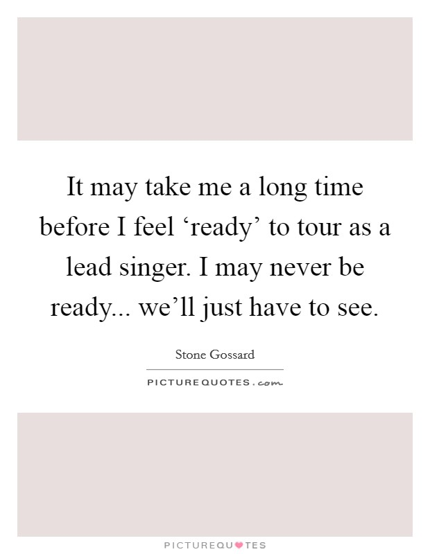 It may take me a long time before I feel 'ready' to tour as a lead singer. I may never be ready... we'll just have to see Picture Quote #1
