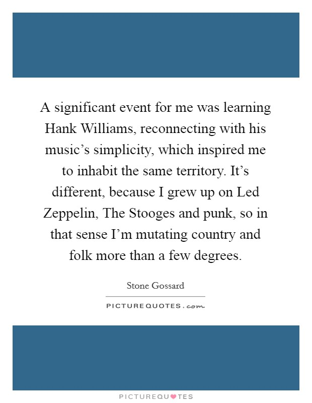 A significant event for me was learning Hank Williams, reconnecting with his music's simplicity, which inspired me to inhabit the same territory. It's different, because I grew up on Led Zeppelin, The Stooges and punk, so in that sense I'm mutating country and folk more than a few degrees Picture Quote #1