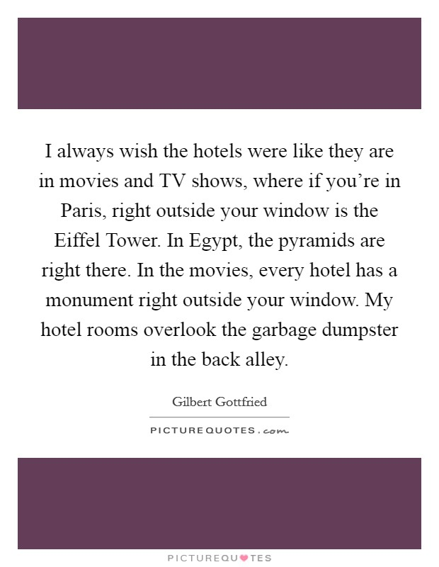 I always wish the hotels were like they are in movies and TV shows, where if you're in Paris, right outside your window is the Eiffel Tower. In Egypt, the pyramids are right there. In the movies, every hotel has a monument right outside your window. My hotel rooms overlook the garbage dumpster in the back alley Picture Quote #1