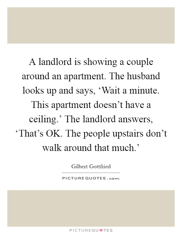 A landlord is showing a couple around an apartment. The husband looks up and says, 'Wait a minute. This apartment doesn't have a ceiling.' The landlord answers, 'That's OK. The people upstairs don't walk around that much.' Picture Quote #1