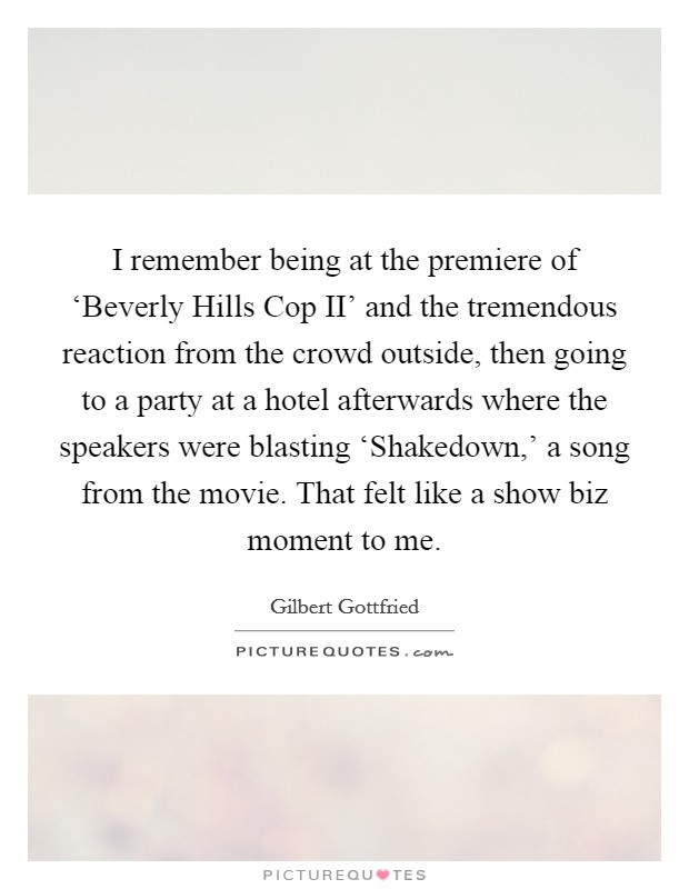 I remember being at the premiere of 'Beverly Hills Cop II' and the tremendous reaction from the crowd outside, then going to a party at a hotel afterwards where the speakers were blasting 'Shakedown,' a song from the movie. That felt like a show biz moment to me Picture Quote #1