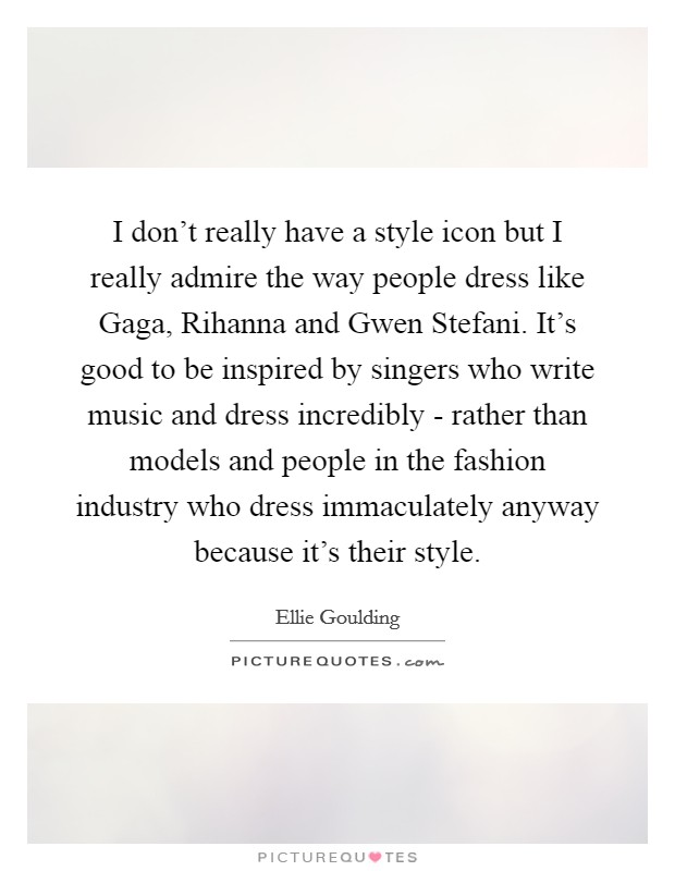 I don't really have a style icon but I really admire the way people dress like Gaga, Rihanna and Gwen Stefani. It's good to be inspired by singers who write music and dress incredibly - rather than models and people in the fashion industry who dress immaculately anyway because it's their style Picture Quote #1