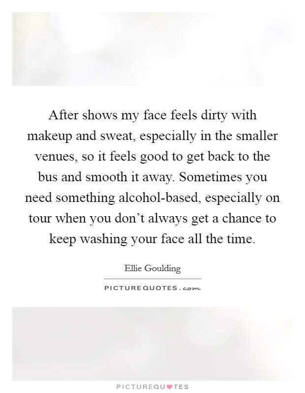 After shows my face feels dirty with makeup and sweat, especially in the smaller venues, so it feels good to get back to the bus and smooth it away. Sometimes you need something alcohol-based, especially on tour when you don't always get a chance to keep washing your face all the time Picture Quote #1