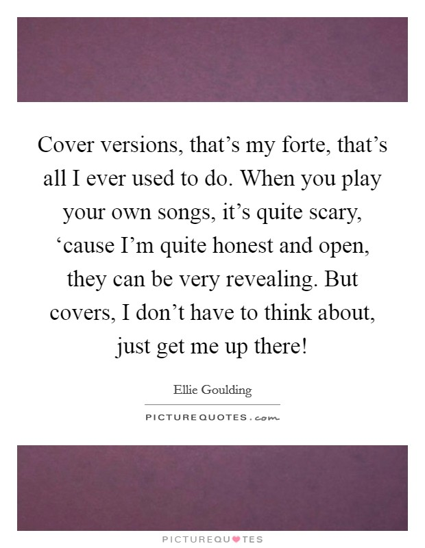 Cover versions, that's my forte, that's all I ever used to do. When you play your own songs, it's quite scary, 'cause I'm quite honest and open, they can be very revealing. But covers, I don't have to think about, just get me up there! Picture Quote #1