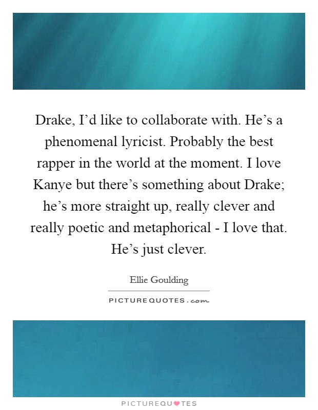 Drake, I'd like to collaborate with. He's a phenomenal lyricist. Probably the best rapper in the world at the moment. I love Kanye but there's something about Drake; he's more straight up, really clever and really poetic and metaphorical - I love that. He's just clever Picture Quote #1