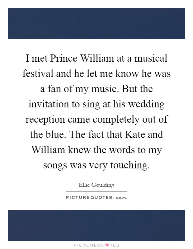 I met Prince William at a musical festival and he let me know he was a fan of my music. But the invitation to sing at his wedding reception came completely out of the blue. The fact that Kate and William knew the words to my songs was very touching Picture Quote #1