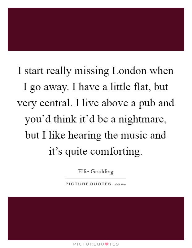 I start really missing London when I go away. I have a little flat, but very central. I live above a pub and you'd think it'd be a nightmare, but I like hearing the music and it's quite comforting Picture Quote #1