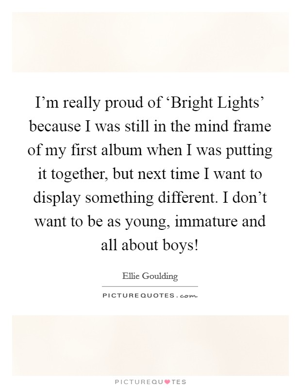 I'm really proud of 'Bright Lights' because I was still in the mind frame of my first album when I was putting it together, but next time I want to display something different. I don't want to be as young, immature and all about boys! Picture Quote #1