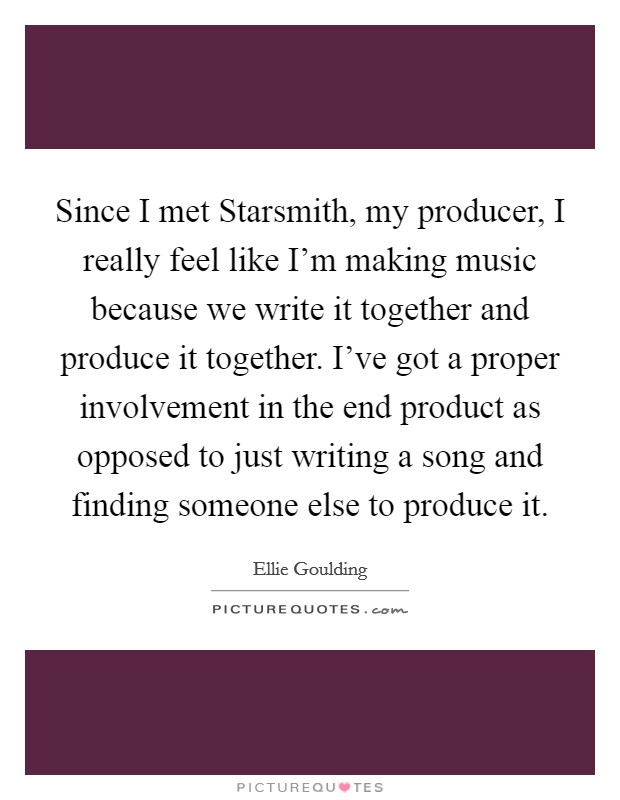Since I met Starsmith, my producer, I really feel like I'm making music because we write it together and produce it together. I've got a proper involvement in the end product as opposed to just writing a song and finding someone else to produce it Picture Quote #1
