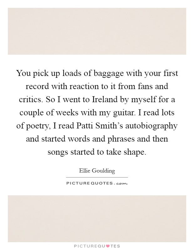 You pick up loads of baggage with your first record with reaction to it from fans and critics. So I went to Ireland by myself for a couple of weeks with my guitar. I read lots of poetry, I read Patti Smith's autobiography and started words and phrases and then songs started to take shape Picture Quote #1