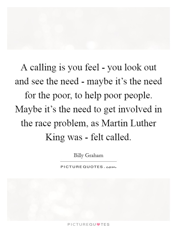 A calling is you feel - you look out and see the need - maybe it's the need for the poor, to help poor people. Maybe it's the need to get involved in the race problem, as Martin Luther King was - felt called Picture Quote #1