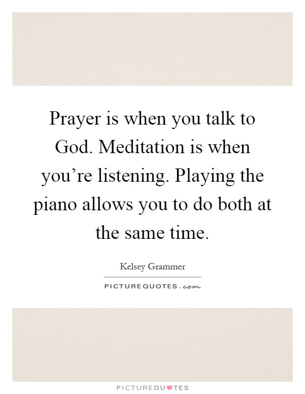 Prayer is when you talk to God. Meditation is when you're listening. Playing the piano allows you to do both at the same time Picture Quote #1