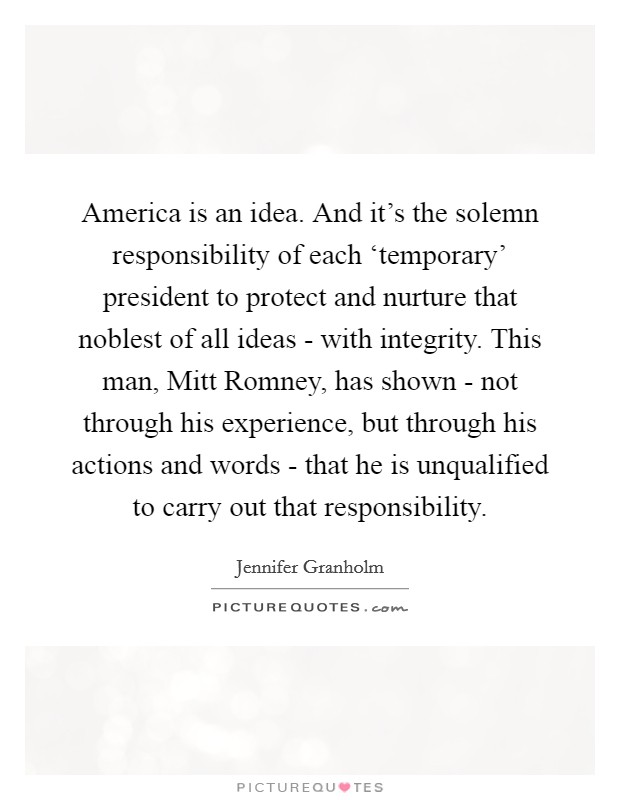 America is an idea. And it's the solemn responsibility of each 'temporary' president to protect and nurture that noblest of all ideas - with integrity. This man, Mitt Romney, has shown - not through his experience, but through his actions and words - that he is unqualified to carry out that responsibility Picture Quote #1