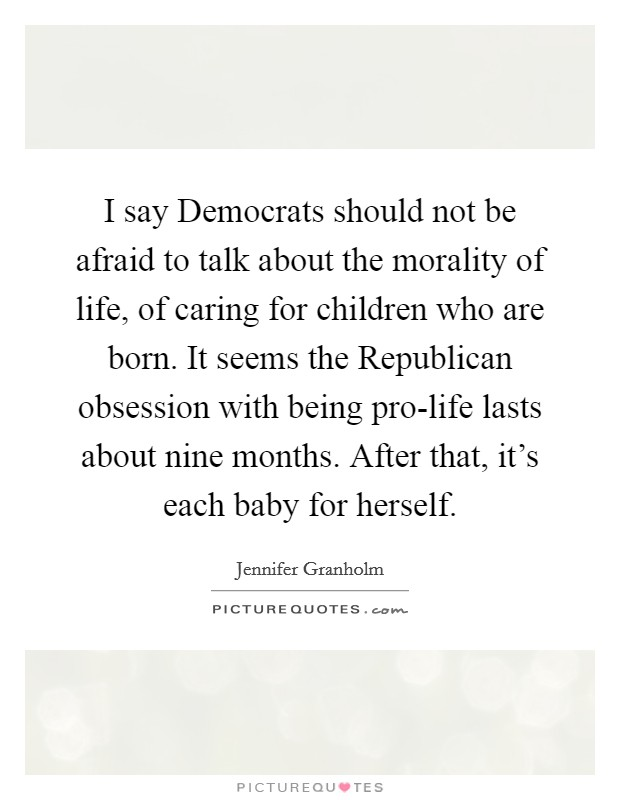 I say Democrats should not be afraid to talk about the morality of life, of caring for children who are born. It seems the Republican obsession with being pro-life lasts about nine months. After that, it's each baby for herself Picture Quote #1