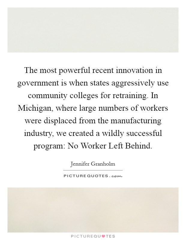 The most powerful recent innovation in government is when states aggressively use community colleges for retraining. In Michigan, where large numbers of workers were displaced from the manufacturing industry, we created a wildly successful program: No Worker Left Behind Picture Quote #1