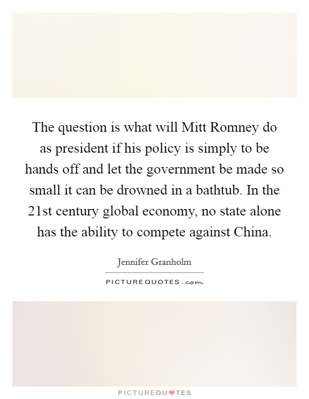 The question is what will Mitt Romney do as president if his policy is simply to be hands off and let the government be made so small it can be drowned in a bathtub. In the 21st century global economy, no state alone has the ability to compete against China Picture Quote #1