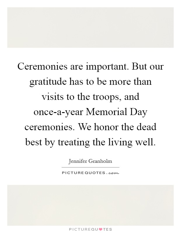 Ceremonies are important. But our gratitude has to be more than visits to the troops, and once-a-year Memorial Day ceremonies. We honor the dead best by treating the living well Picture Quote #1