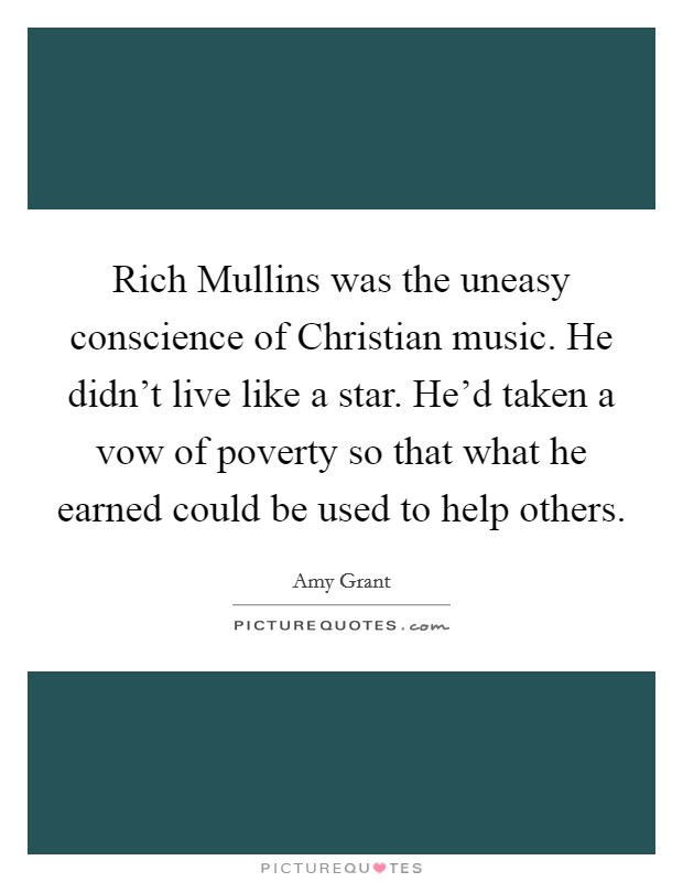 Rich Mullins was the uneasy conscience of Christian music. He didn't live like a star. He'd taken a vow of poverty so that what he earned could be used to help others Picture Quote #1