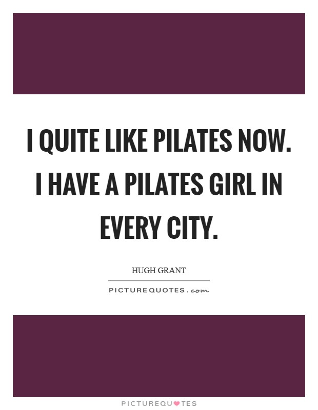 I quite like Pilates now. I have a Pilates girl in every city Picture Quote #1