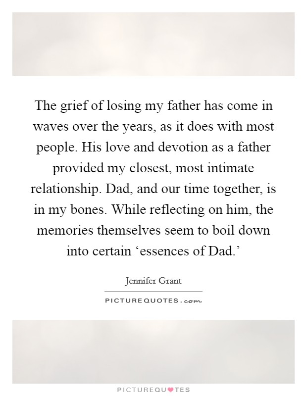 The grief of losing my father has come in waves over the years, as it does with most people. His love and devotion as a father provided my closest, most intimate relationship. Dad, and our time together, is in my bones. While reflecting on him, the memories themselves seem to boil down into certain 'essences of Dad.' Picture Quote #1