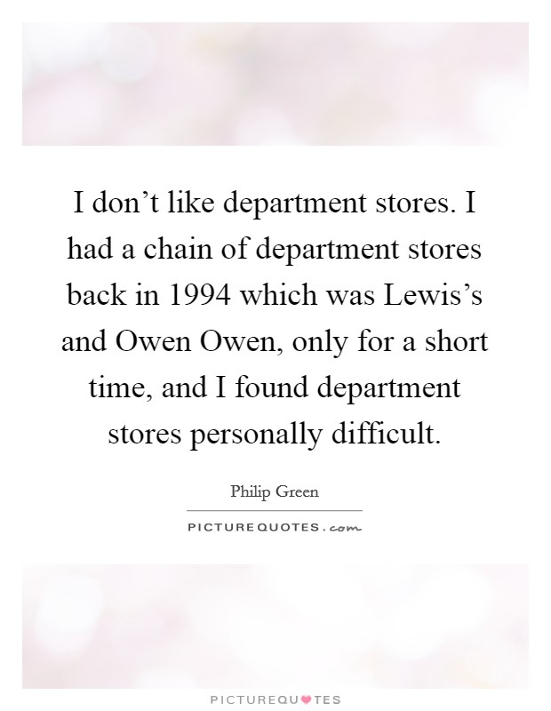 I don't like department stores. I had a chain of department stores back in 1994 which was Lewis's and Owen Owen, only for a short time, and I found department stores personally difficult Picture Quote #1