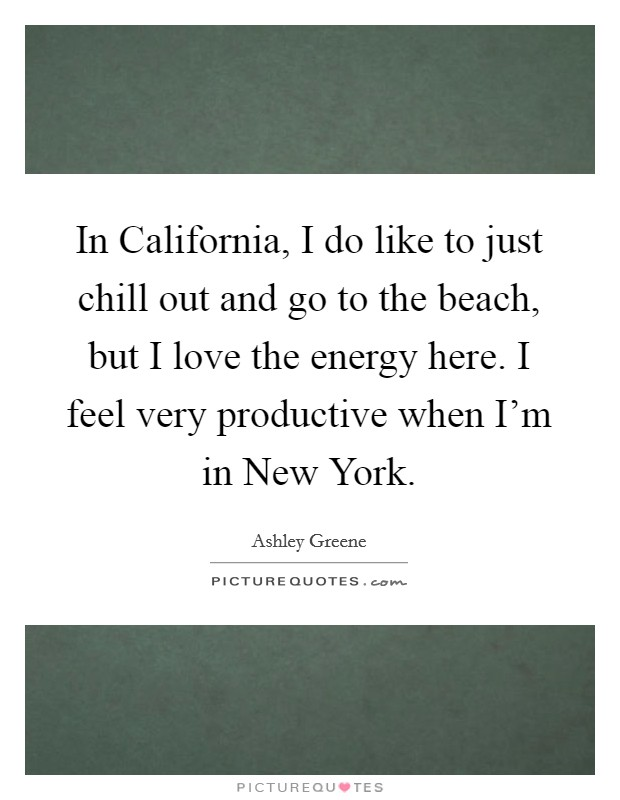 In California, I do like to just chill out and go to the beach, but I love the energy here. I feel very productive when I'm in New York Picture Quote #1
