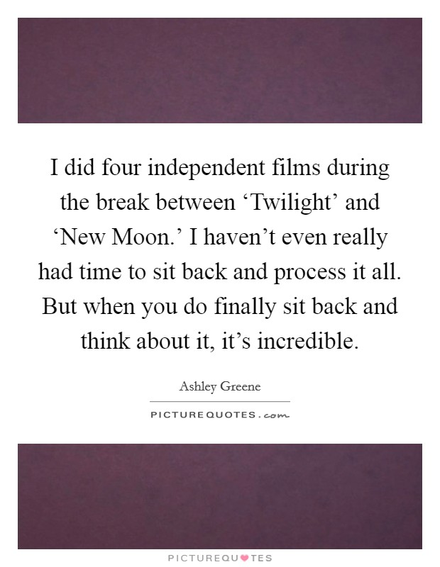 I did four independent films during the break between 'Twilight' and 'New Moon.' I haven't even really had time to sit back and process it all. But when you do finally sit back and think about it, it's incredible Picture Quote #1