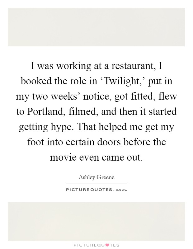 I was working at a restaurant, I booked the role in 'Twilight,' put in my two weeks' notice, got fitted, flew to Portland, filmed, and then it started getting hype. That helped me get my foot into certain doors before the movie even came out Picture Quote #1