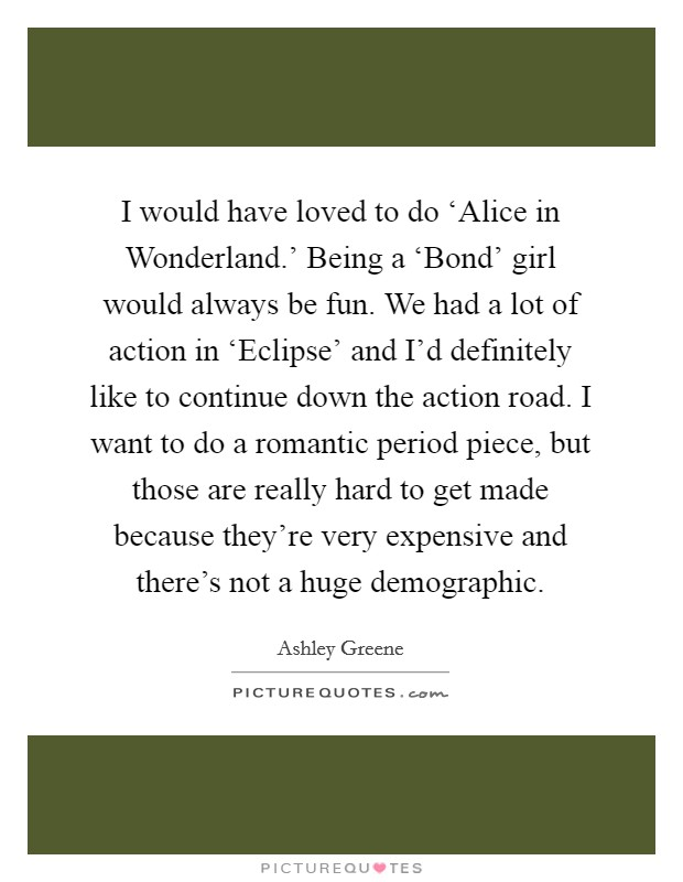I would have loved to do 'Alice in Wonderland.' Being a 'Bond' girl would always be fun. We had a lot of action in 'Eclipse' and I'd definitely like to continue down the action road. I want to do a romantic period piece, but those are really hard to get made because they're very expensive and there's not a huge demographic Picture Quote #1