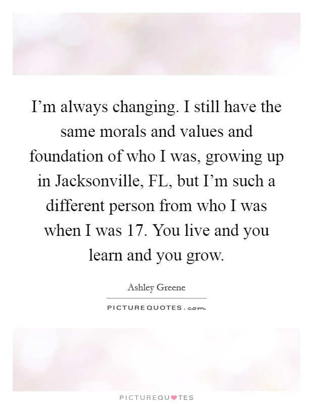 I'm always changing. I still have the same morals and values and foundation of who I was, growing up in Jacksonville, FL, but I'm such a different person from who I was when I was 17. You live and you learn and you grow Picture Quote #1