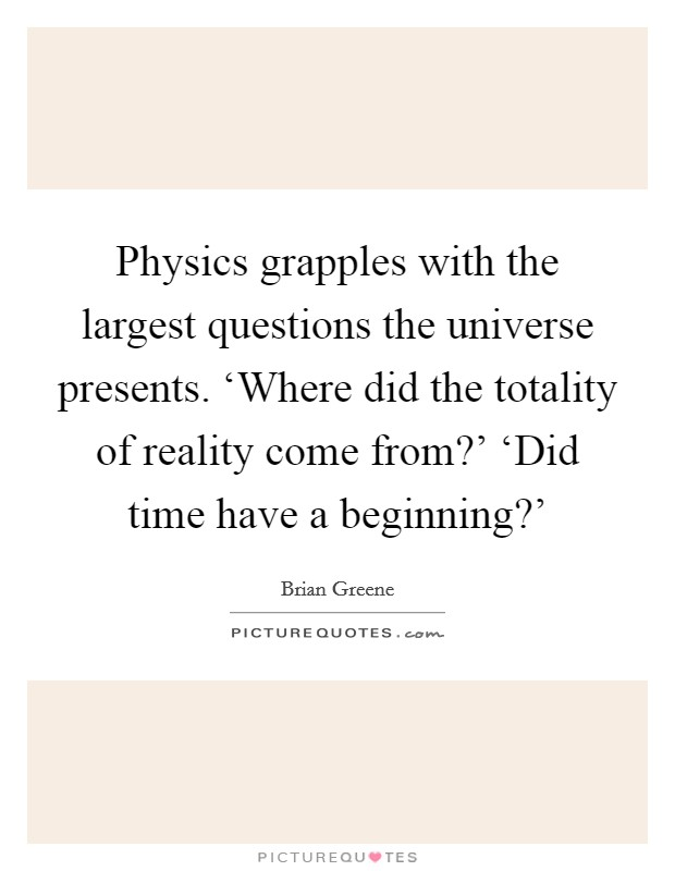 Physics grapples with the largest questions the universe presents. 'Where did the totality of reality come from?' 'Did time have a beginning?' Picture Quote #1