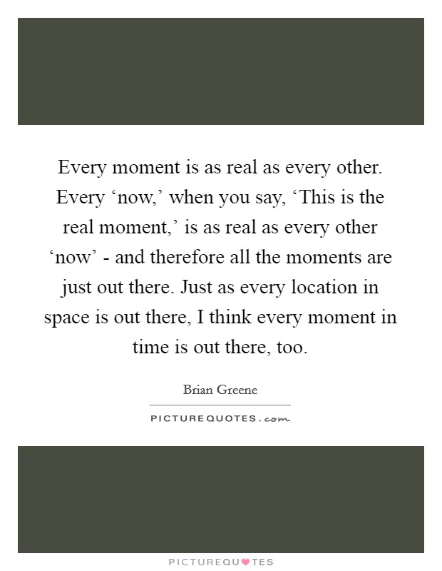 Every moment is as real as every other. Every 'now,' when you say, 'This is the real moment,' is as real as every other 'now' - and therefore all the moments are just out there. Just as every location in space is out there, I think every moment in time is out there, too Picture Quote #1