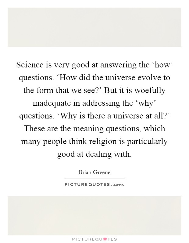 Science is very good at answering the 'how' questions. 'How did the universe evolve to the form that we see?' But it is woefully inadequate in addressing the 'why' questions. 'Why is there a universe at all?' These are the meaning questions, which many people think religion is particularly good at dealing with Picture Quote #1
