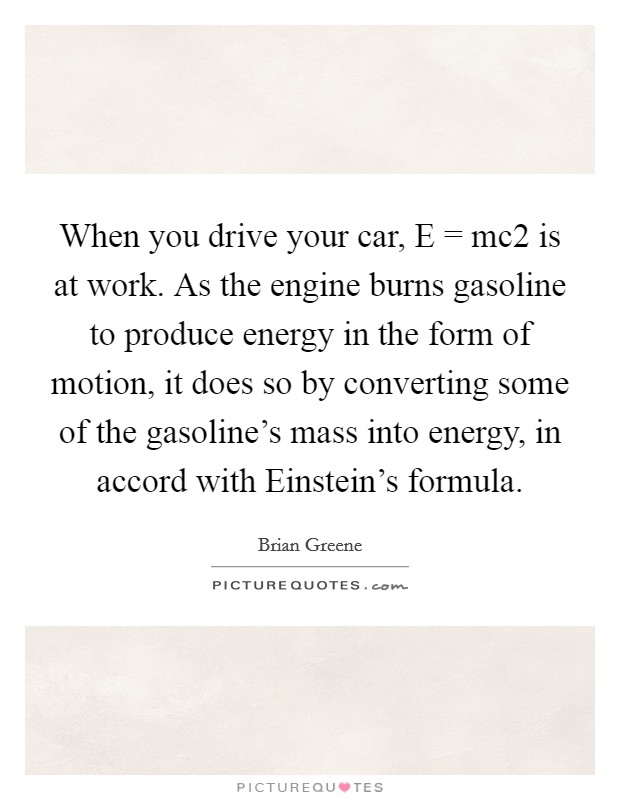 When you drive your car, E = mc2 is at work. As the engine burns gasoline to produce energy in the form of motion, it does so by converting some of the gasoline's mass into energy, in accord with Einstein's formula Picture Quote #1