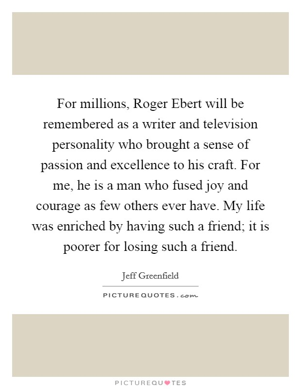 For millions, Roger Ebert will be remembered as a writer and television personality who brought a sense of passion and excellence to his craft. For me, he is a man who fused joy and courage as few others ever have. My life was enriched by having such a friend; it is poorer for losing such a friend Picture Quote #1