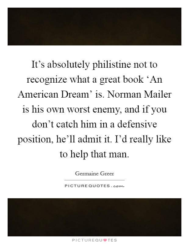 It's absolutely philistine not to recognize what a great book 'An American Dream' is. Norman Mailer is his own worst enemy, and if you don't catch him in a defensive position, he'll admit it. I'd really like to help that man Picture Quote #1