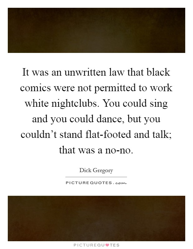It was an unwritten law that black comics were not permitted to work white nightclubs. You could sing and you could dance, but you couldn't stand flat-footed and talk; that was a no-no Picture Quote #1