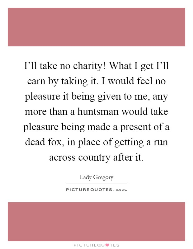 I'll take no charity! What I get I'll earn by taking it. I would feel no pleasure it being given to me, any more than a huntsman would take pleasure being made a present of a dead fox, in place of getting a run across country after it Picture Quote #1