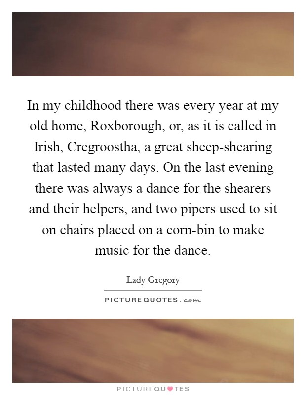 In my childhood there was every year at my old home, Roxborough, or, as it is called in Irish, Cregroostha, a great sheep-shearing that lasted many days. On the last evening there was always a dance for the shearers and their helpers, and two pipers used to sit on chairs placed on a corn-bin to make music for the dance Picture Quote #1