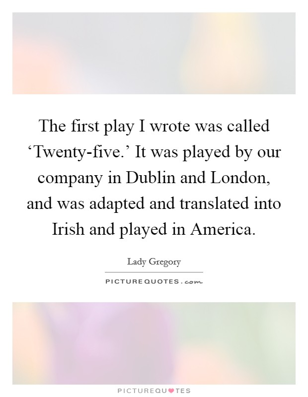 The first play I wrote was called 'Twenty-five.' It was played by our company in Dublin and London, and was adapted and translated into Irish and played in America Picture Quote #1