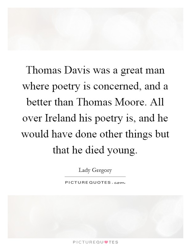 Thomas Davis was a great man where poetry is concerned, and a better than Thomas Moore. All over Ireland his poetry is, and he would have done other things but that he died young Picture Quote #1