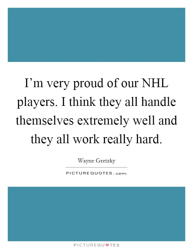 I'm very proud of our NHL players. I think they all handle themselves extremely well and they all work really hard Picture Quote #1